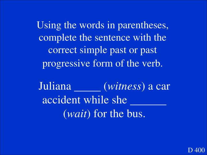 Using the words in parentheses, complete the sentence with the correct simple past or past progressive form of the verb.