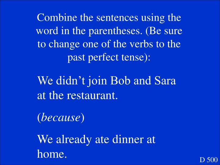 Combine the sentences using the word in the parentheses. (Be sure to change one of the verbs to the past perfect tense):