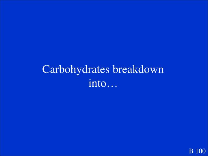 Carbohydrates breakdown into…