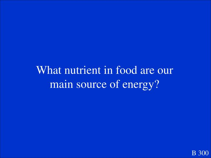 What nutrient in food are our main source of energy?