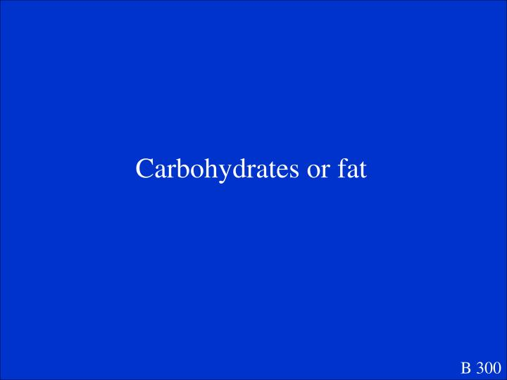 Carbohydrates or fat