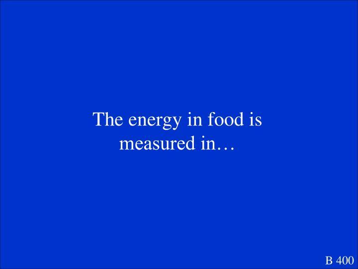 The energy in food is measured in…
