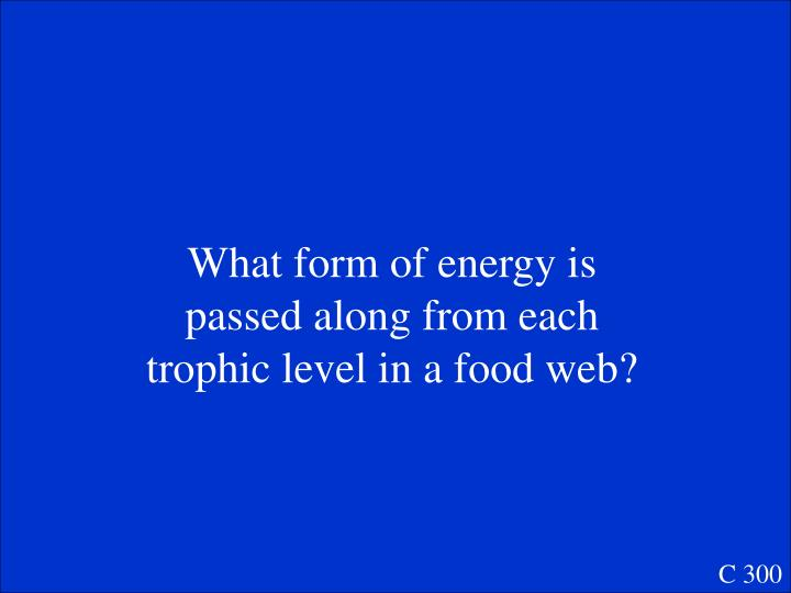 What form of energy is passed along from each trophic level in a food web?