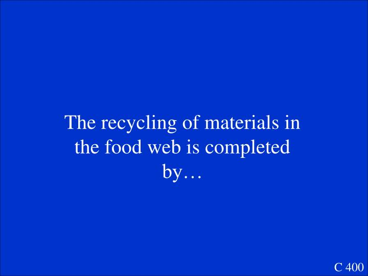The recycling of materials in the food web is completed by…
