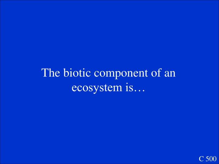 The biotic component of an ecosystem is…