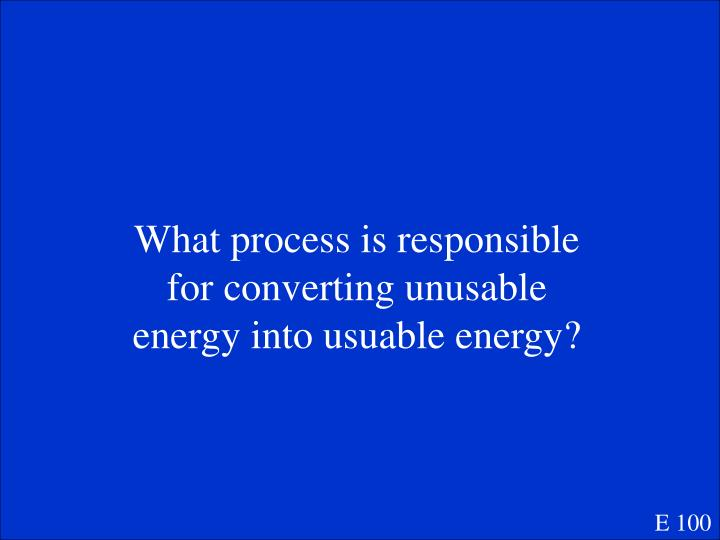 What process is responsible for converting unusable energy into usuable energy?