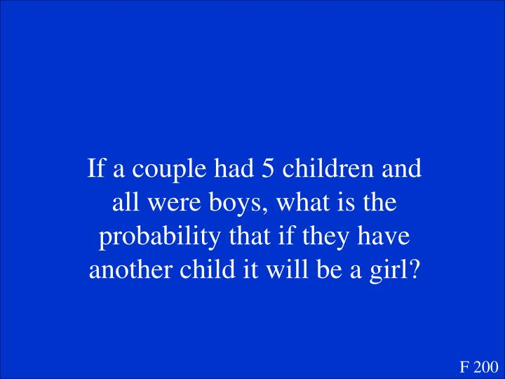 If a couple had 5 children and all were boys, what is the probability that if they have another child it will be a girl?