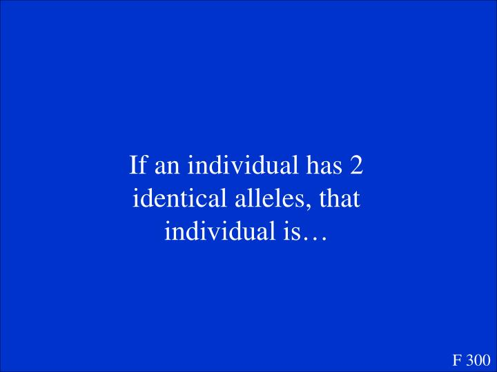 If an individual has 2 identical alleles, that individual is…