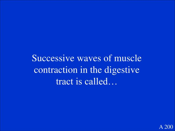 Successive waves of muscle contraction in the digestive tract is called…