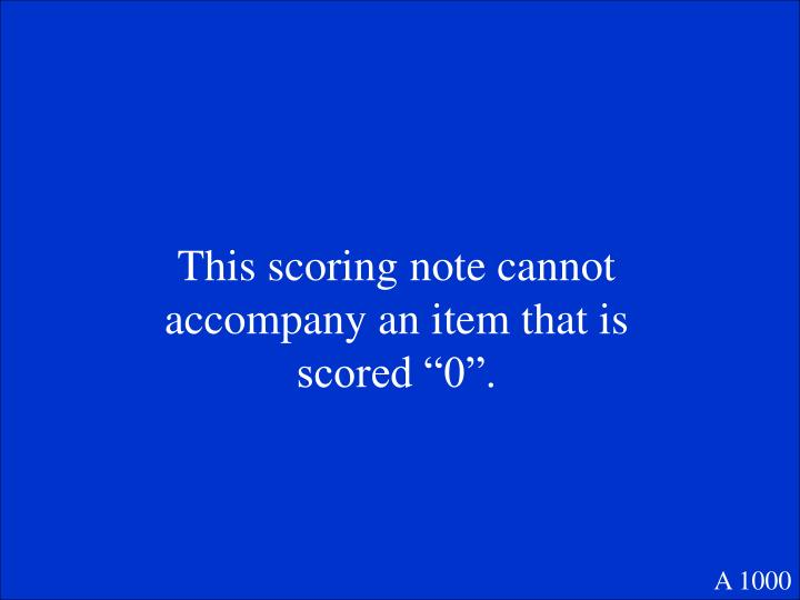 """This scoring note cannot accompany an item that is scored """"0""""."""