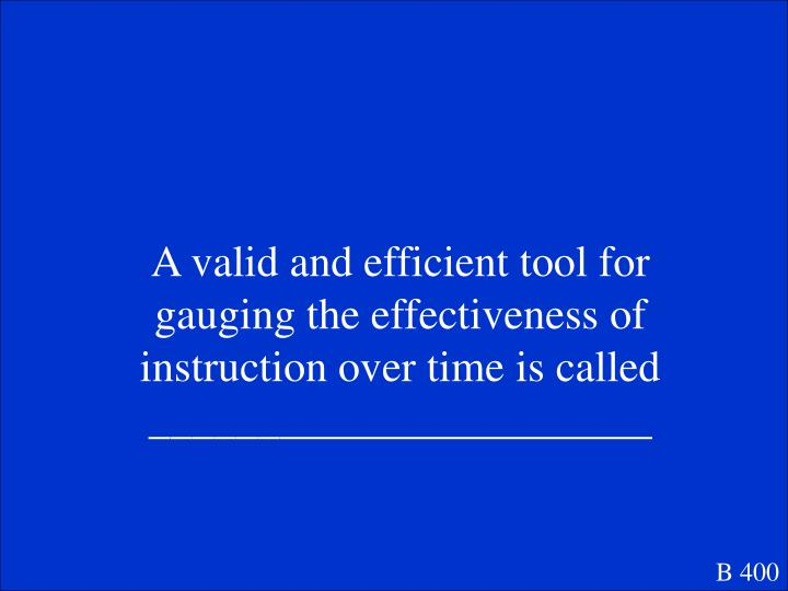 A valid and efficient tool for gauging the effectiveness of instruction over time is called _______________________