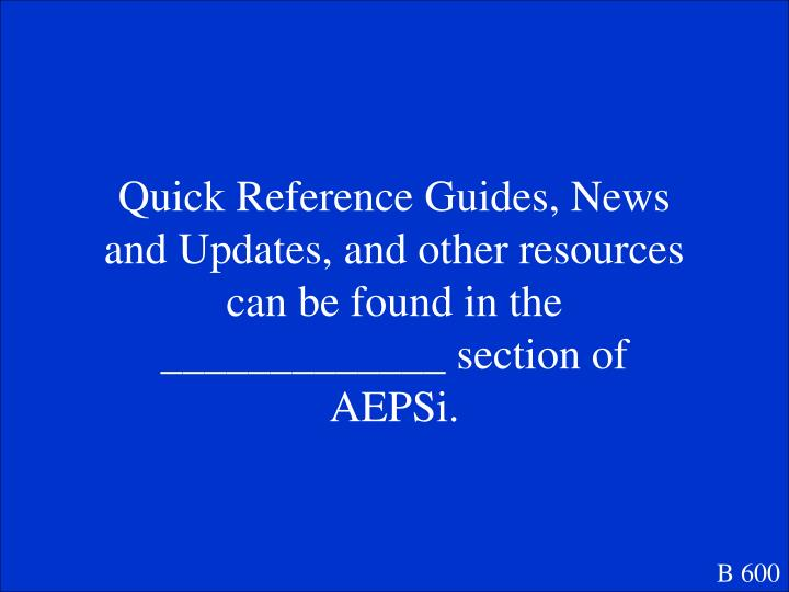 Quick Reference Guides, News and Updates, and other resources can be found in the _____________ section of AEPSi.