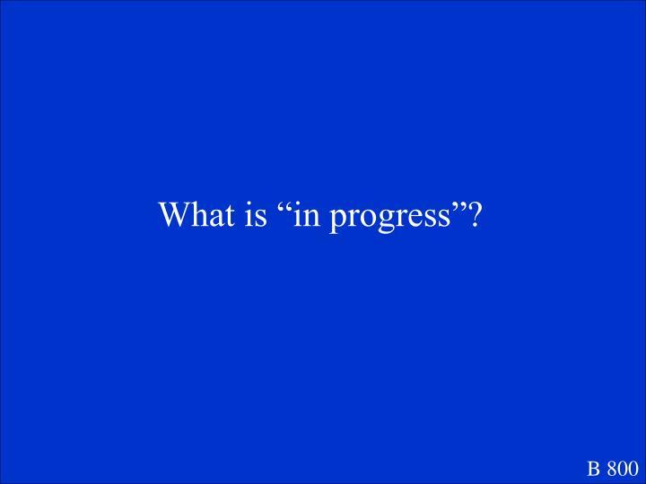 """What is """"in progress""""?"""
