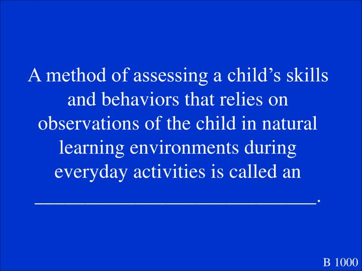 A method of assessing a child's skills and behaviors that relies on observations of the child in natural learning environments during everyday activities is called an ____________________________.