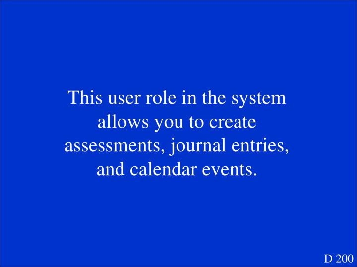 This user role in the system allows you to create assessments, journal entries, and calendar events.