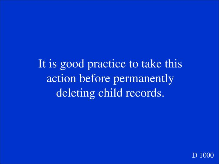 It is good practice to take this action before permanently deleting child records.