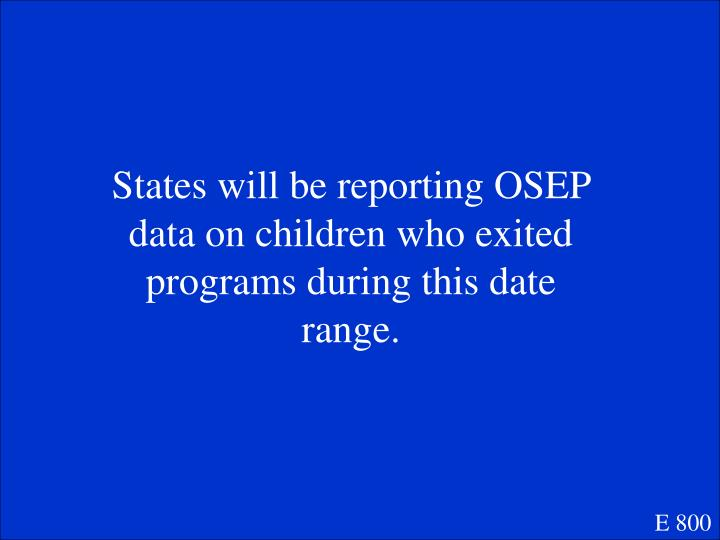 States will be reporting OSEP data on children who exited programs during this date range.