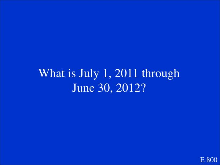 What is July 1, 2011 through June 30, 2012?