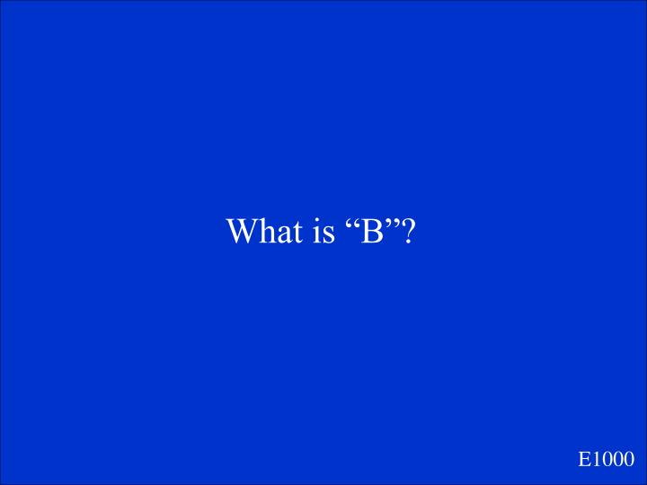 """What is """"B""""?"""