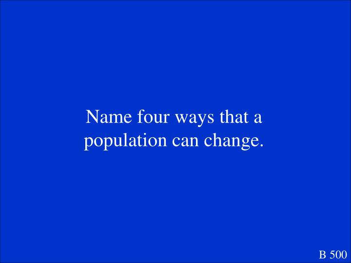Name four ways that a population can change.