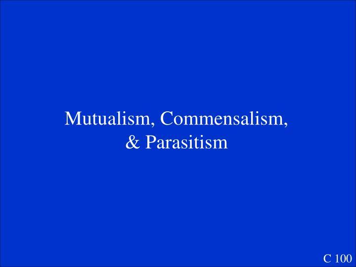 Mutualism, Commensalism, & Parasitism