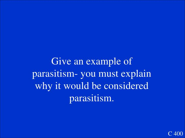 Give an example of parasitism- you must explain why it would be considered parasitism.