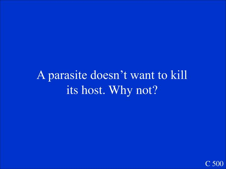 A parasite doesn't want to kill its host. Why not?
