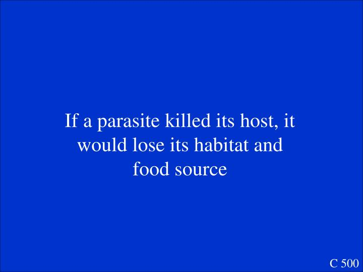 If a parasite killed its host, it would lose its habitat and food source
