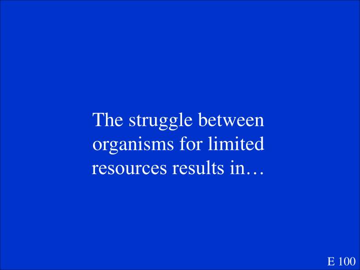 The struggle between organisms for limited resources results in…