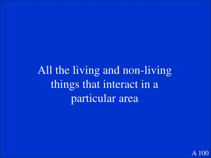 All the living and non-living things that interact in a particular area