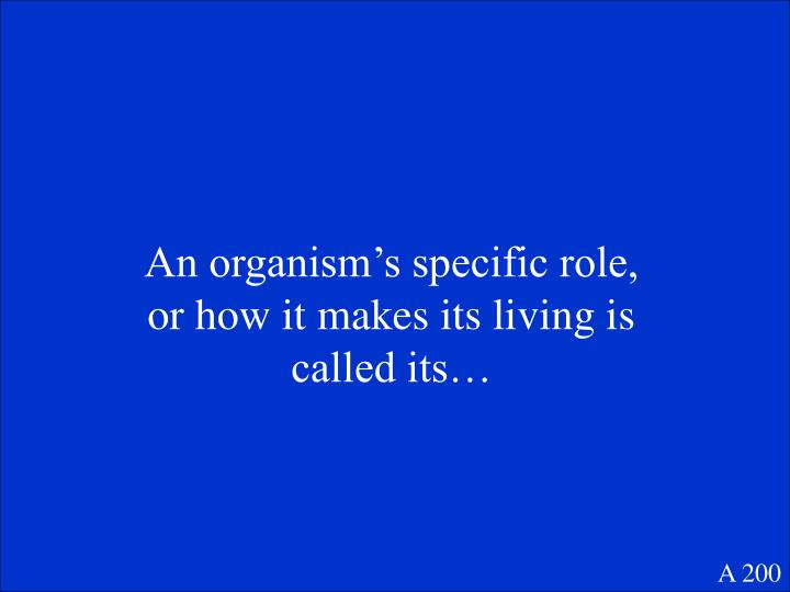 An organism's specific role, or how it makes its living is called its…