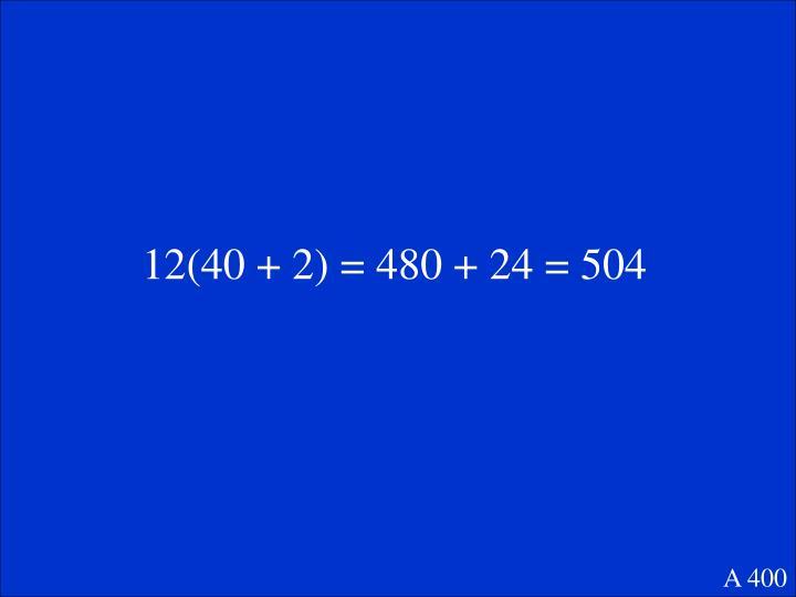 12(40 + 2) = 480 + 24 = 504