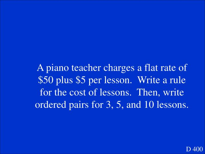 A piano teacher charges a flat rate of $50 plus $5 per lesson.  Write a rule for the cost of lessons.  Then, write ordered pairs for 3, 5, and 10 lessons.