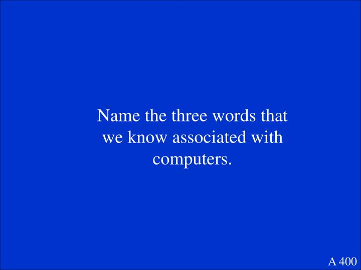 Name the three words that we know associated with computers.