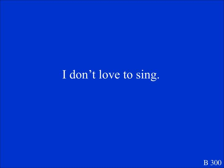 I don't love to sing.