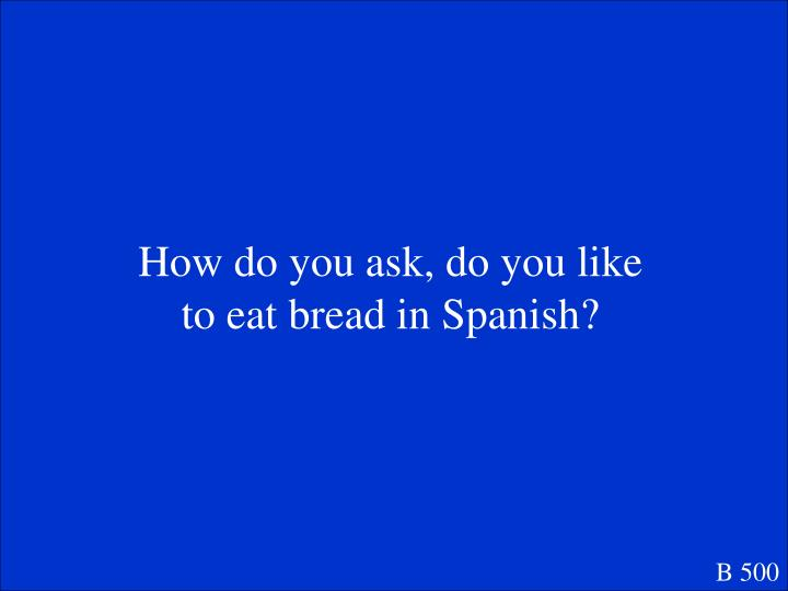 How do you ask, do you like to eat bread in Spanish?