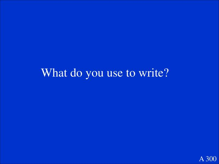 What do you use to write?