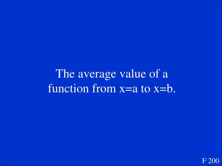 The average value of a function from x=a to x=b.