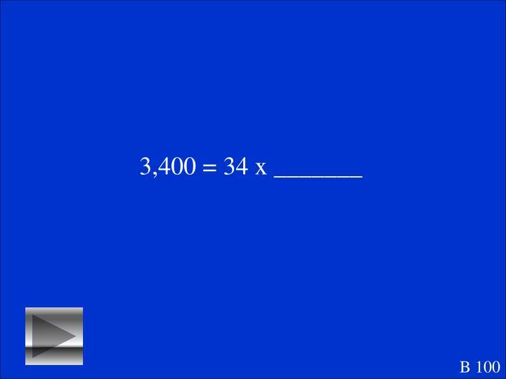 3,400 = 34 x _______