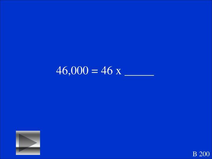 46,000 = 46 x _____
