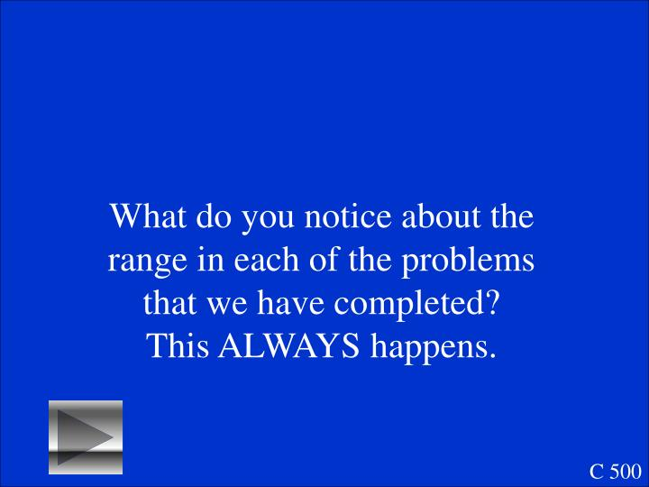 What do you notice about the range in each of the problems that we have completed?  This ALWAYS happens.