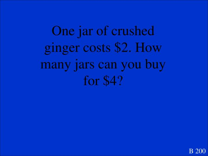 One jar of crushed ginger costs $2. How
