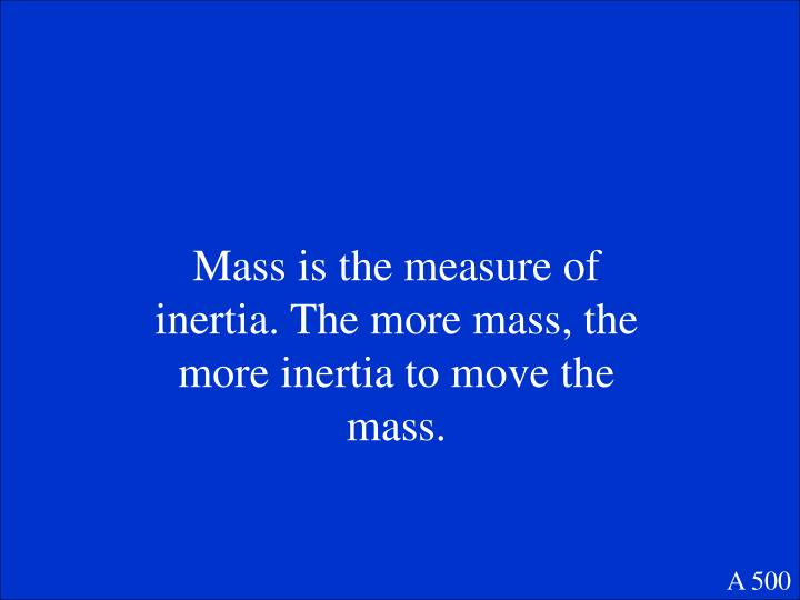 Mass is the measure of inertia. The more mass, the more inertia to move the mass.