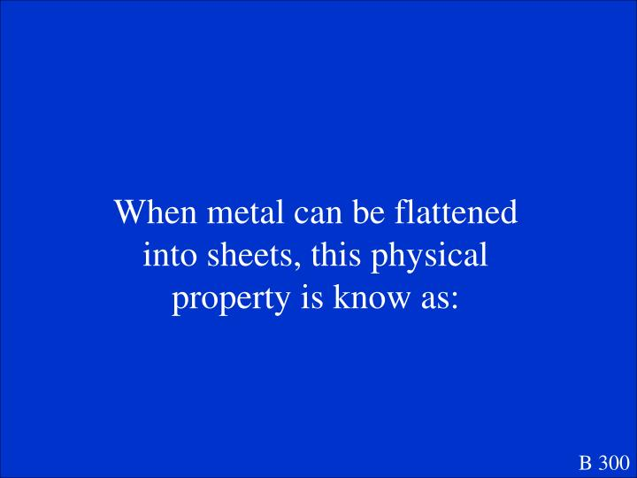 When metal can be flattened into sheets, this physical property is know as: