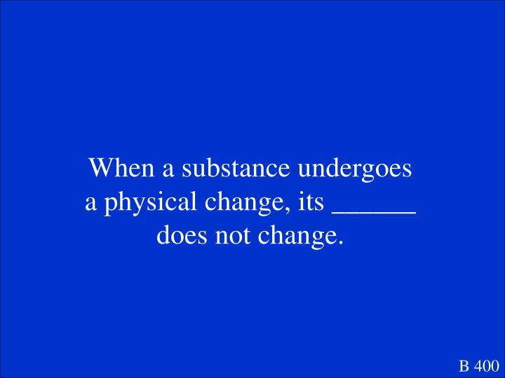 When a substance undergoes a physical change, its ______ does not change.