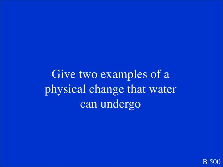Give two examples of a physical change that water can undergo