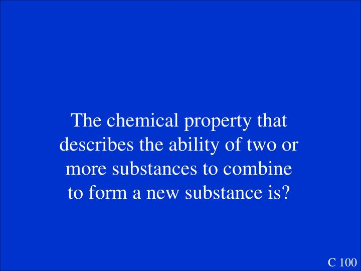The chemical property that describes the ability of two or more substances to combine to form a new substance is?