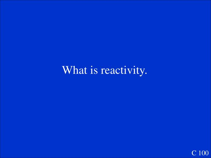 What is reactivity.