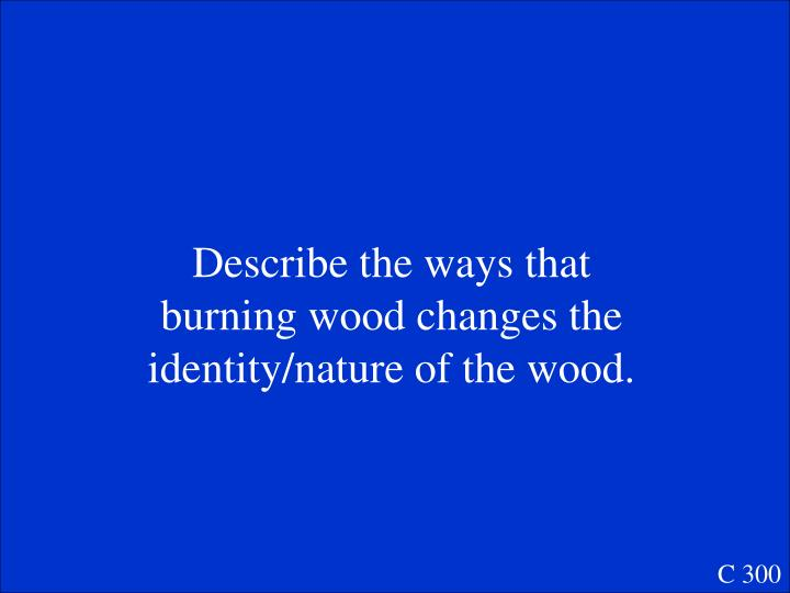 Describe the ways that burning wood changes the identity/nature of the wood.