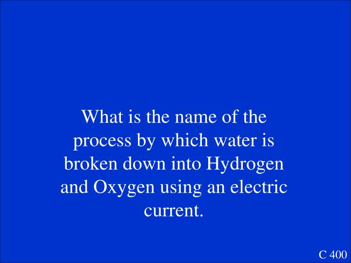 What is the name of the process by which water is broken down into Hydrogen and Oxygen using an electric current.